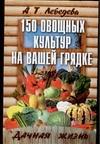 Лебедева А.Т. - 150 овощных и пряно-вкусовых культур на ваших грядках обложка книги