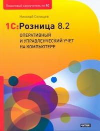 Селищев Н.В. - 1С: Розница 8.2. Оперативный и управленческий учет на компьютере обложка книги