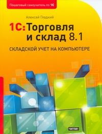 Гладкий А.А. - 1С: Торговля и склад 8.1. Складской учет на компьютере обложка книги