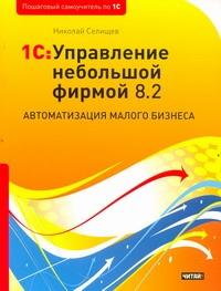 Селищев Н.В. - 1С: Управление небольшой фирмой 8.2. Автоматизация малого бизнеса обложка книги