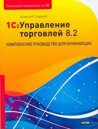 Гладкий А.А. - 1С: Управление торговлей 8.2. Комплексное руководство для начинающих обложка книги