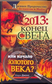 Джонс Мари - 2013: Конец Света или начало Золотого Века? обложка книги