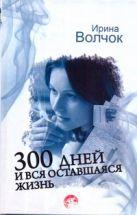 Волчок Ирина - 300 дней и вся оставшаяся жизнь' обложка книги