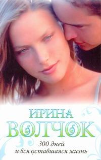 Волчок Ирина - 300 дней и вся оставшаяся жизнь обложка книги