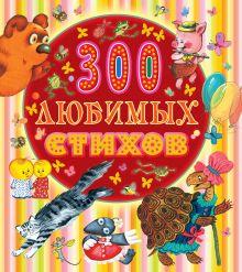Маршак С.Я.,Чуковский К.И., Заходер Б.В, Барто А.Л. и др. - 300 любимых стихов обложка книги