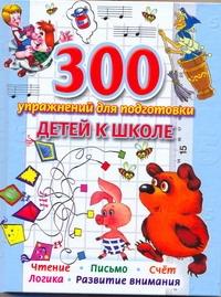 300 упражнений для подготовки детей к школе. Обучение чтению. Обучение счёту. Ка Иванова В.В.
