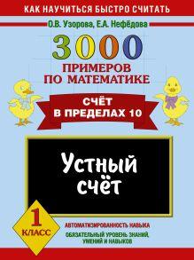Узорова О.В., Нефедова Е.А. - 3000 примеров по математике. Устный счет. Счет в пределах 10. 1 класс обложка книги