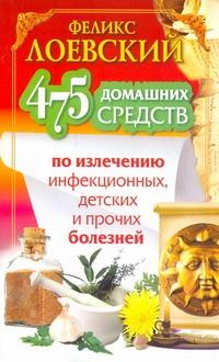 Лоевский Феликс - 475 домашних средств по излечению инфекционных, детских и прочих болезней обложка книги