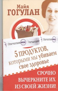 Гогулан М.Ф. - 5 продуктов, которыми мы убиваем свое здоровье обложка книги