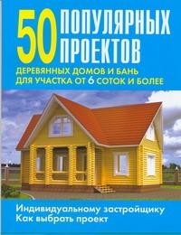 - 50 популярных проектов деревянных домов и бань для участка от 6 соток и более обложка книги