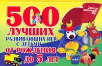 Павлычева Н.В. - 500 лучших развивающих игр с детьми от рождения до 5 лет обложка книги
