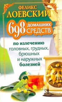 Лоевский Феликс - 698 домашних средств по излечению головных, грудных, брюшных и наружных болезней обложка книги