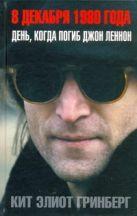 Гринберг Кит Элиот - 8 декабря 1980 года. День, когда погиб Джон Ленон' обложка книги