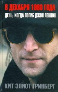 Гринберг Кит Элиот - 8 декабря 1980 года. День, когда погиб Джон Ленон обложка книги