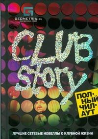 Club Story. Полный чилаут. Лучшие сетевые новеллы о клубной жизни Криштоп Н.