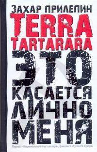 Terra tartarara: Это касается лично меня Прилепин Захар