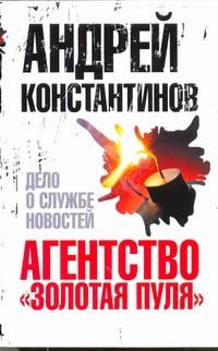 Константинов А.Д. - Агентство Золотая пуля - 4. Дело о службе новостей обложка книги