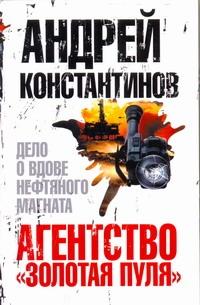 "Агентство ""Золотая пуля""-3. Дело о вдове нефтяного магната Константинов Андрей"