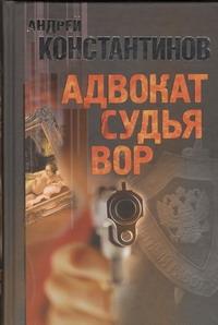 Константинов Андрей - Адвокат. Судья. Вор обложка книги