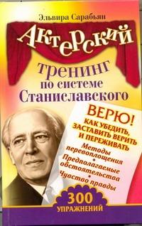 Сарабьян Эльвира - Актерский тренинг по системе Станиславского. Верю! Как убедить, заставить верить обложка книги