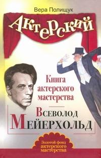Полищук Вера - Актерский тренинг. Книга актерского мастерства. Всеволод Мейерхольд обложка книги