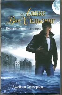 Хендерсон Дж - Алекс Ван Хельсинг. Воскрешение вампира обложка книги