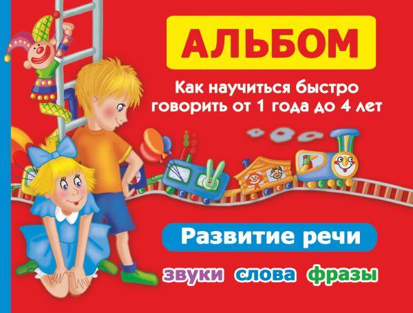 Альбом. Как научиться быстро говорить от 1 до 4 лет Новиковская О.А.