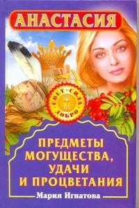 Игнатова Мария - Анастасия. Предметы могущества, удачи и процветания обложка книги