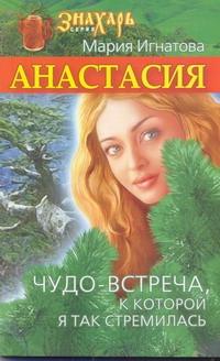 Игнатова Мария - Анастасия. Чудо-встреча, к которой я так стремилась обложка книги