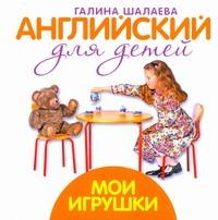 Шалаева Г.П. - Английский для детей. Мои игрушки обложка книги