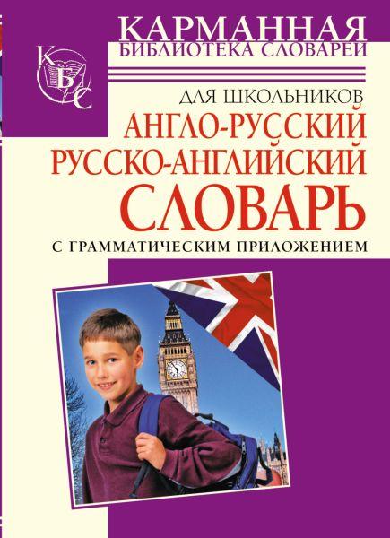 Англо-русский. Русско-английский словарь для школьников с грамматическим приложением