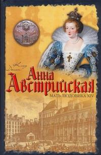 Анна Австрийская. Мать Людовика XIV Дюлон Клод