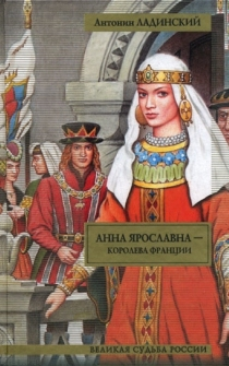 Анна Ярославна - королева Франции; Последний путь Владимира Мономаха Ладинский А.П.