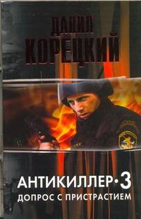 Корецкий Д.А. - Антикиллер -3.Допрос с пристрастием обложка книги