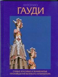 Гилл Д. - Антонио Гауди. Самые красивые и знаменитые произведения великого архитектора обложка книги
