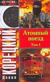 Корецкий Д.А. - Атомный поезд.  В 2 т. Т. 1 обложка книги