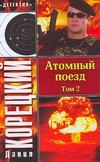 Корецкий Д.А. - Атомный поезд. В 2 т. Т. 2 обложка книги