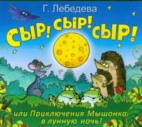 Аудиокн. Лебедева. Сыр!Сыр!Сыр! или Приключения Мышонка в лунную ночь!