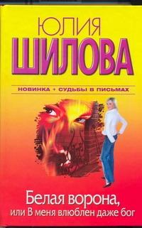 Шилова Ю.В. Белая Ворона, или В меня влюблен даже бог