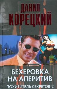 Корецкий Д.А. - Бехеровка на аперитив. Похититель секретов-2 обложка книги