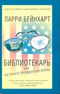 Бейнхарт Ларри - Библиотекарь или как украсть президентское кресло обложка книги