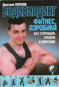 Силлов Д.О. - Бодибилдинг, фитнес, аэробика без стероидов, тренера и спортзала обложка книги