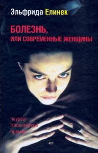 Елинек Эльфрида - Болезнь, или Современные женщины обложка книги