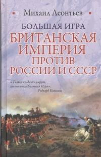 Большая игра. Британская империя против России и СССР ( Леонтьев М.В.  )