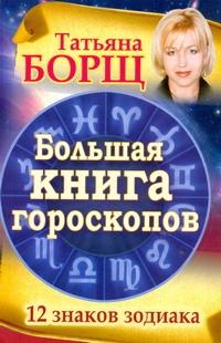Борщ Татьяна - Большая книга гороскопов. 12 знаков Зодиака обложка книги