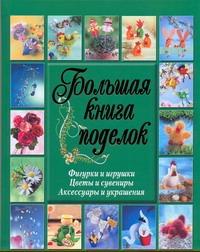 . - Большая книга поделок. Фигурки и игрушки. Цветы и сувениры. Аксессуары и украшен обложка книги