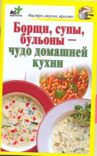 Борщи, супы, бульоны - чудо домашней кухни обложка книги