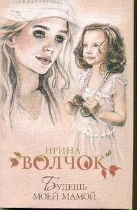 Волчок Ирина - Будешь моей мамой обложка книги