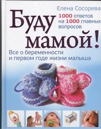 Сосорева Е.П. - Буду мамой! Все о беременности и первом годе жизни малыша обложка книги