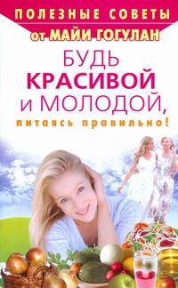 Гогулан М.Ф. - Будь красивой и молодой, питаясь правильно! обложка книги